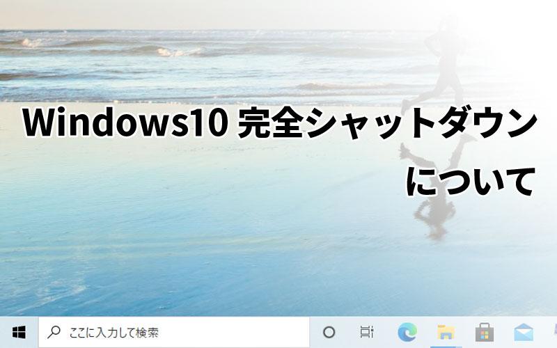 windows10の完全シャットダウンについて